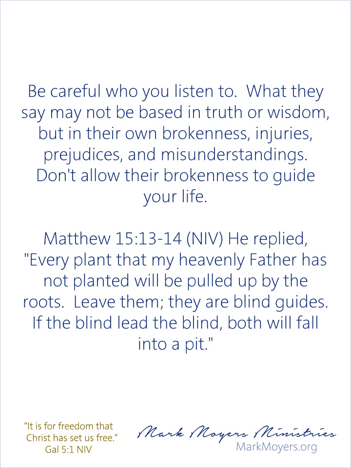 "Be careful who you listen to.  What they say may not be based in truth or wisdom, but in their own brokenness, injuries, prejudices, and misunderstandings.  Don't allow their brokenness to guide your life.  Matthew 15:13-14 (NIV) He replied, ""Every plant that my heavenly Father has not planted will be pulled up by the roots.  Leave them; they are blind guides.  If the blind lead the blind, both will fall into a pit."""