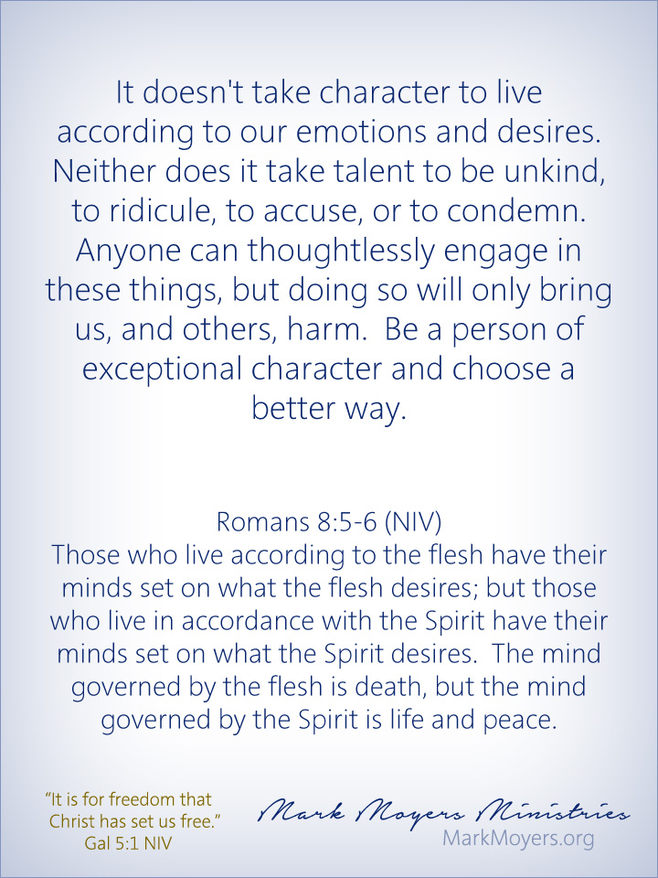 It doesn't take character to live according to our emotions and desires.  Neither does it take talent to be unkind, to ridicule, to accuse, or to condemn.  Anyone can thoughtlessly engage in these things, but doing so will only bring us, and others, harm.  Be a person of exceptional character and choose a better way.  Romans 8:5-6 (NIV) Those who live according to the flesh have their minds set on what the flesh desires; but those who live in accordance with the Spirit have their minds set on what the Spirit desires.  The mind governed by the flesh is death, but the mind governed by the Spirit is life and peace.