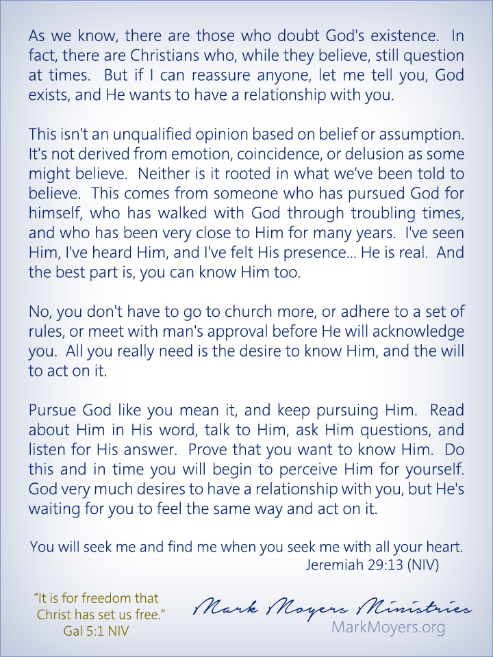 As we know, there are those who doubt God's existence.  In fact, there are Christians who, while they believe, still question at times.  But if I can reassure anyone, let me tell you, God exists, and He wants to have a relationship with you.  This isn't an unqualified opinion based on belief or assumption.  It's not derived from emotion, coincidence, or delusion as some might believe.  Neither is it rooted in what we've been told to believe.  This comes from someone who has pursued God for himself, who has walked with God through troubling times, and who has been very close to Him for many years.  I've seen Him, I've heard Him, and I've felt His presence... He is real.  And the best part is, you can know Him too.  No, you don't have to go to church more, or adhere to a set of rules, or meet with man's approval before He will acknowledge you.  All you really need is the desire to know Him, and the will to act on it.  Pursue God like you mean it, and keep pursuing Him.  Read about Him in His word, talk to Him, ask Him questions, and listen for His answer.  Prove that you want to know Him.  Do this and in time you will begin to perceive Him for yourself.  God very much desires to have a relationship with you, but He's waiting for you to feel the same way and act on it.  Jeremiah 29:13 (NIV) You will seek me and find me when you seek me with all your heart.