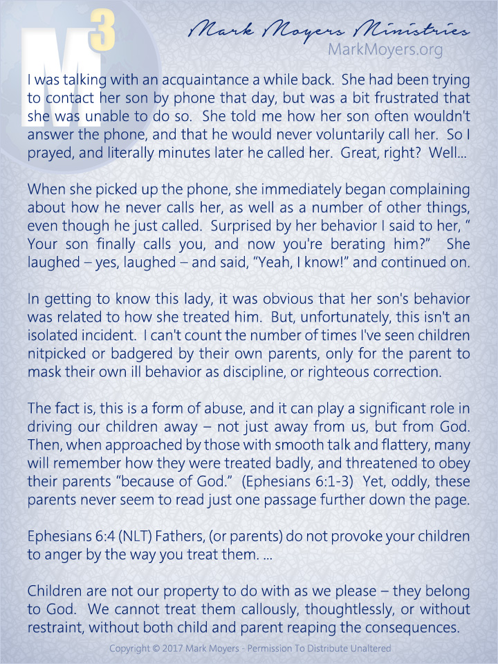 "I was talking with an acquaintance a while back.  She had been trying to contact her son by phone that day, but was a bit frustrated that she was unable to do so.  She told me how her son often wouldn't answer the phone, and that he would never voluntarily call her.  So I prayed, and literally minutes later he called her.  Great, right?  Well...  When she picked up the phone, she immediately began complaining about how he never calls her, as well as a number of other things, even though he just called.  Surprised by her behavior I said to her, ""Your son finally calls you, and now you're berating him?""  She laughed -- yes, laughed -- and said, ""Yeah I know!"" and continued on.  In getting to know this lady, it was obvious that her son's behavior was related to how she treated him.  But, unfortunately, this isn't an isolated incident.  I can't count the number of times I've seen children nitpicked or badgered by their own parents, only for the parent to mask their own ill behavior as discipline, or righteous correction.  The fact is, this is a form of abuse, and it can play a significant role in driving our children away -- not just away from us, but from God.  Then, when approached by those with smooth talk and flattery, many will remember how they were treated badly, and threatened to obey their parents ""because of God.""  (Ephesians 6:1-3)  Yet, oddly, these parents never seem to read just one passage further down the page.  Ephesians 6:4 (NLT) Fathers, (or parents) do not provoke your children to anger by the way you treat them. ...  Children are not our property to do with as we please -- they belong to God.  We cannot treat them callously, thoughtlessly, or without restraint, without both child and parent reaping the consequences."