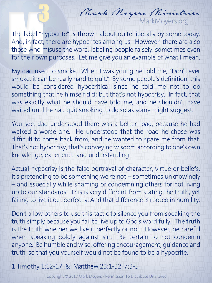 "The label ""hypocrite"" is thrown about quite liberally by some today.  And, in fact, there are hypocrites among us.  However, there are also those who misuse the word, labeling people falsely, sometimes even for their own purposes.  Let me give you an example of what I mean.  My dad used to smoke.  When I was young he told me, ""Don't ever smoke, it can be really hard to quit.""  By some people's definition, this would be considered hypocritical since he told me not to do something that he himself did; but that's not hypocrisy.  In fact, that was exactly what he should have told me, and he shouldn't have waited until he had quit smoking to do so as some might suggest.  You see, dad understood there was a better road, because he had walked a worse one.  He understood that the road he chose was difficult to come back from, and he wanted to spare me from that.  That's not hypocrisy, that's conveying wisdom according to one's own knowledge, experience and understanding.  Actual hypocrisy is the false portrayal of character, virtue or beliefs.  It's pretending to be something we're not -- sometimes unknowingly -- and especially while shaming or condemning others for not living up to our standards.  This is very different from stating the truth, yet failing to live it out perfectly.  And that difference is rooted in humility.  Don't allow others to use this tactic to silence you from speaking the truth simply because you fail to live up to God's word fully.  The truth is the truth whether we live it perfectly or not.  However, be careful when speaking boldly against sin.  Be certain to not condemn anyone.  Be humble and wise, offering encouragement, guidance and truth, so that you yourself would not be found to be a hypocrite.  1 Timothy 1:12-17 & Matthew 23:1-32, 7:3-5"