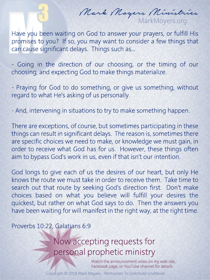 Have you been waiting on God to answer your prayers, or fulfill His promises to you?  If so, you may want to consider a few things that can cause significant delays.  Things such as...  - Going in the direction of our choosing, or the timing of our choosing, and expecting God to make things materialize.  - Praying for God to do something, or give us something, without regard to what He's asking of us personally.  - And, intervening in situations to try to make something happen.  There are exceptions, of course, but sometimes participating in these things can result in significant delays.  The reason is, sometimes there are specific choices we need to make, or knowledge we must gain, in order to receive what God has for us.  However, these things often aim to bypass God's work in us, even if that isn't our intention.  God longs to give each of us the desires of our heart, but only He knows the route we must take in order to receive them.  Take time to search out that route by seeking God's direction first.  Don't make choices based on what you believe will fulfill your desires the quickest, but rather on what God says to do.  Then the answers you have been waiting for will manifest in the right way, at the right time.  Proverbs 10:22, Galatians 6:9