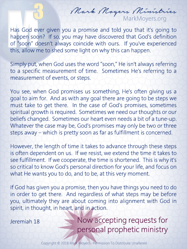 "Has God ever given you a promise and told you that it's going to happen soon?  If so, you may have discovered that God's definition of ""soon"" doesn't always coincide with ours.  If you've experienced this, allow me to shed some light on why this can happen.  Simply put, when God uses the word ""soon,"" He isn't always referring to a specific measurement of time.  Sometimes He's referring to a measurement of events, or steps.  You see, when God promises us something, He's often giving us a goal to aim for.  And as with any goal there are going to be steps we must take to get there.  In the case of God's promises, sometimes spiritual growth is required.  Sometimes we need our thoughts or our beliefs changed.  Sometimes our heart even needs a bit of a tune-up.  Whatever the case may be, God's promises may only be two or three steps away -- which is pretty soon as far as fulfillment is concerned.  However, the length of time it takes to advance through these steps is often dependent on us.  If we resist, we extend the time it takes to see fulfillment.  If we cooperate, the time is shortened.  This is why it's so critical to know God's personal direction for your life, and focus on what He wants you to do, and to be, at this very moment.  If God has given you a promise, then you have things you need to do in order to get there.  And regardless of what steps may be before you, ultimately they are about coming into alignment with God in spirit, in thought, in heart, and in action.  Jeremiah 18"