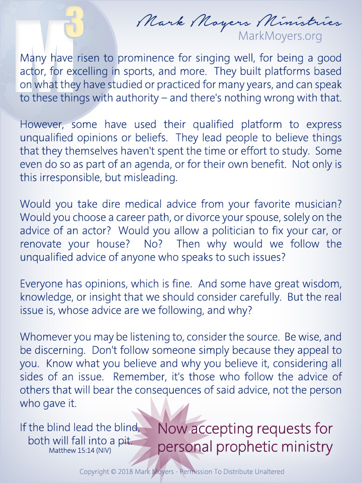 Many have risen to prominence for singing well, for being a good actor, for excelling in sports, and more.  They built platforms based on what they have studied or practiced for many years, and can speak to these things with authority -- and there's nothing wrong with that.  However, some have used their qualified platform to express unqualified opinions or beliefs.  They lead people to believe things that they themselves haven't spent the time or effort to study.  Some even do so as part of an agenda, or for their own benefit.  Not only is this irresponsible, but misleading.  Would you take dire medical advice from your favorite musician?  Would you choose a career path, or divorce your spouse, solely on the advice of an actor?  Would you allow a politician to fix your car, or renovate your house?  No?  Then why would we follow the unqualified advice of anyone who speaks to such issues?  Everyone has opinions, which is fine.  And some have great wisdom, knowledge, or insight that we should consider carefully.  But the real issue is, whose advice are we following, and why?  Whomever you may be listening to, consider the source.  Be wise, and be discerning.  Don't follow someone simply because they appeal to you.  Know what you believe and why you believe it, considering all sides of an issue.  Remember, it's those who follow the advice of others that will bear the consequences of said advice, not the person who gave it.  If the blind lead the blind, both will fall into a pit. Matthew 15:14 (NIV)